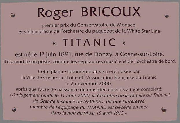 Le 2 novembre 2000, une plaque commémorative est apposée dans le cimetière de Cosne-Cours-sur-Loire par la ville et la même association. Il y est notamment indiqué que l'acte de naissance de Roger Bricoux à Cosne-sur-Loire est complété par la mention marginale suivante : « Par jugement rendu le 11 août 2000, la Chambre de la Famille du Tribunal de Grande Instance de Nevers a dit que l'intéressé, membre de l'équipage du Titanic, est décédé en mer, dans la nuit du 14 au 15 avril 1912. »